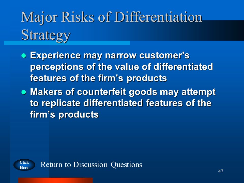 47 Major Risks of Differentiation Strategy Experience may narrow customer's perceptions of the value of differentiated features of the firm's products Experience may narrow customer's perceptions of the value of differentiated features of the firm's products Makers of counterfeit goods may attempt to replicate differentiated features of the firm's products Makers of counterfeit goods may attempt to replicate differentiated features of the firm's products Click Here Return to Discussion Questions