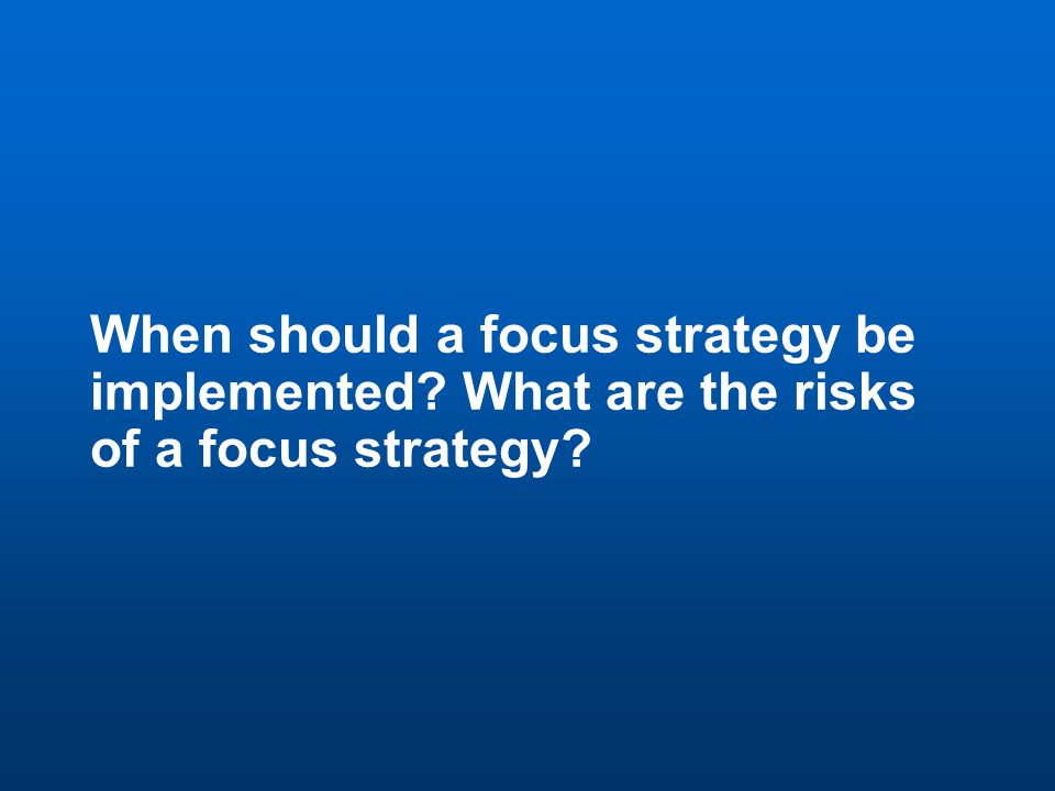 48 Discussion Question 7 When should a focus strategy be implemented.