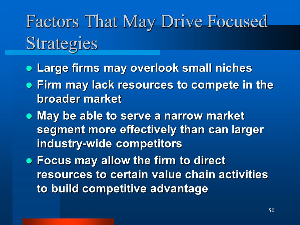 50 Factors That May Drive Focused Strategies Large firms may overlook small niches Large firms may overlook small niches Firm may lack resources to compete in the broader market Firm may lack resources to compete in the broader market May be able to serve a narrow market segment more effectively than can larger industry-wide competitors May be able to serve a narrow market segment more effectively than can larger industry-wide competitors Focus may allow the firm to direct resources to certain value chain activities to build competitive advantage Focus may allow the firm to direct resources to certain value chain activities to build competitive advantage