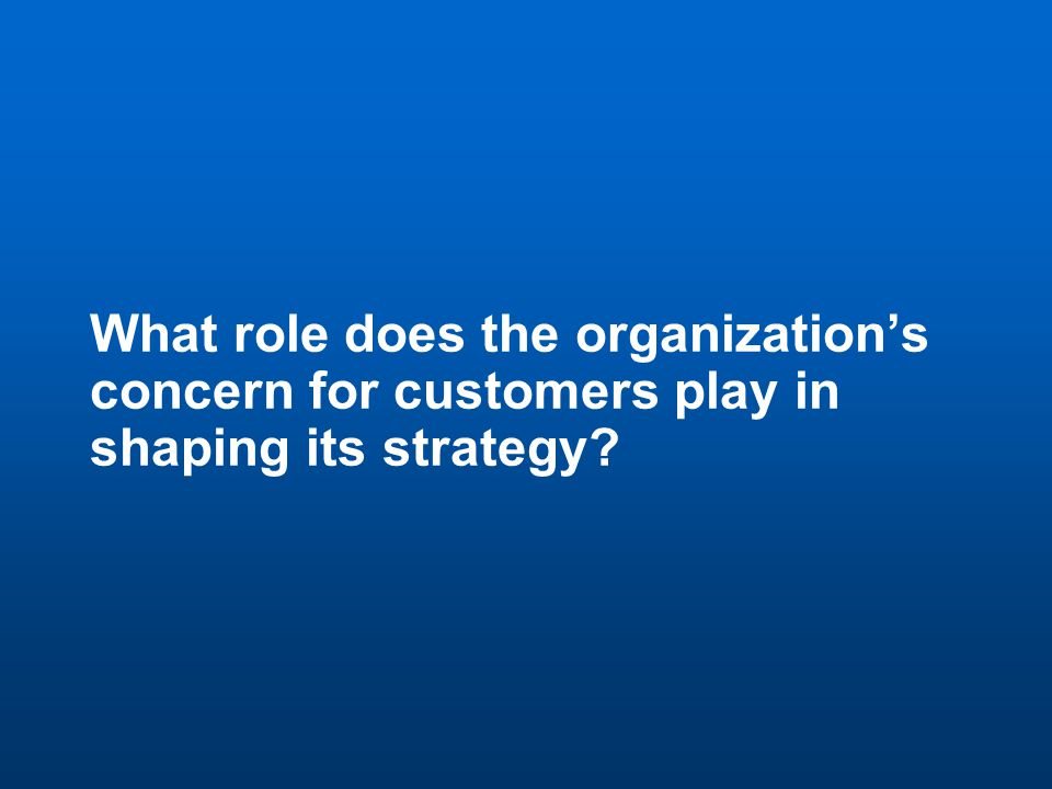 6 Discussion Question 1 What role does the organization's concern for customers play in shaping its strategy