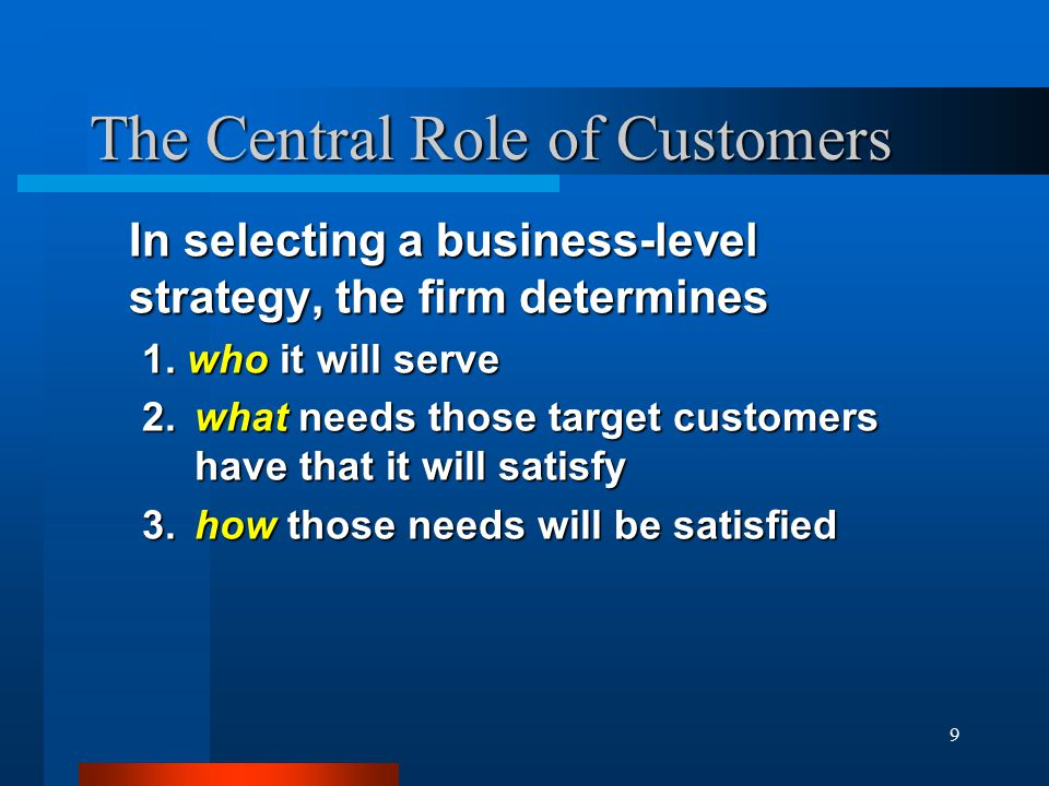9 The Central Role of Customers In selecting a business-level strategy, the firm determines 1.