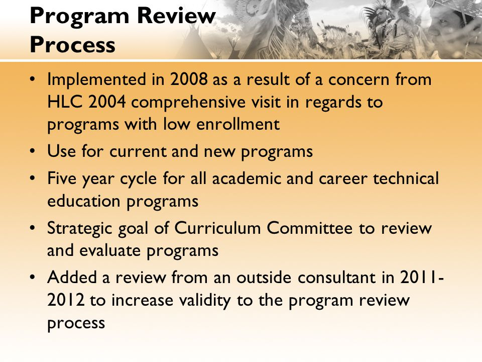 Program Review Process Implemented in 2008 as a result of a concern from HLC 2004 comprehensive visit in regards to programs with low enrollment Use for current and new programs Five year cycle for all academic and career technical education programs Strategic goal of Curriculum Committee to review and evaluate programs Added a review from an outside consultant in 2011- 2012 to increase validity to the program review process