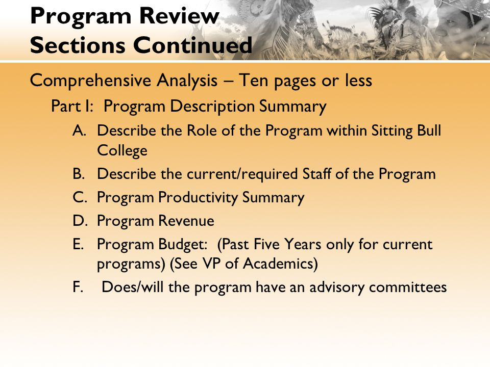 Program Review Sections Continued Comprehensive Analysis – Ten pages or less Part I: Program Description Summary A.Describe the Role of the Program within Sitting Bull College B.Describe the current/required Staff of the Program C.Program Productivity Summary D.Program Revenue E.Program Budget: (Past Five Years only for current programs) (See VP of Academics) F.
