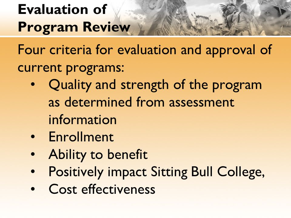 Evaluation of Program Review Four criteria for evaluation and approval of current programs: Quality and strength of the program as determined from assessment information Enrollment Ability to benefit Positively impact Sitting Bull College, Cost effectiveness