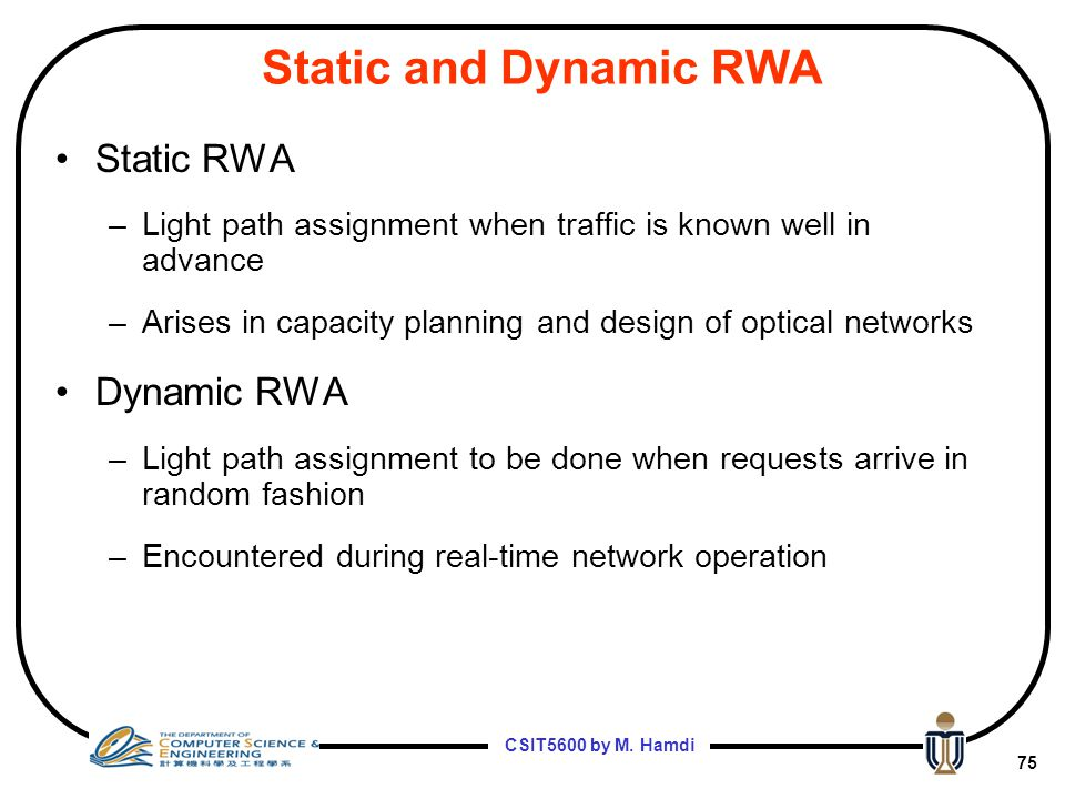 CSIT5600 by M. Hamdi 74 Routing and Wavelength Assignment (RWA) RWA algorithms based on traffic assumptions: Static Traffic –Set of connections for so