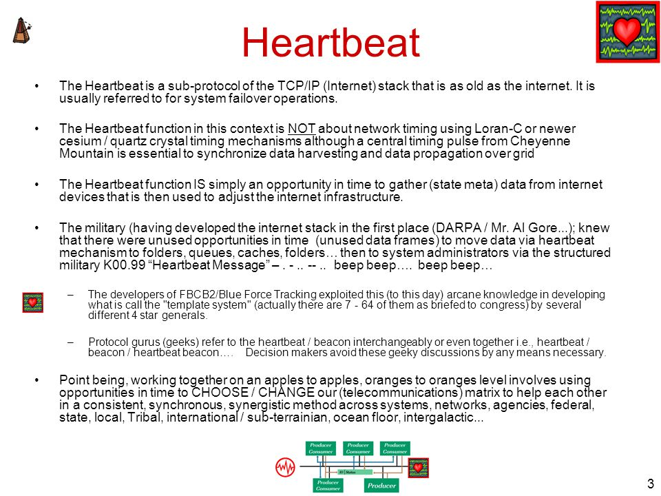 2 HEARTBEAT TCP/IP stack sub protocol used in Infrastructure failover Publish/Subscribe: get from/send to platforms on subnet FBCB2/BFT, Land Warrior, FCS, MUOS –Subnet filename, MCG filename, UNIT URN, UTO version, Local IP –Gathers subnet & state data for heartbeat message updating router MIBS adds & joins E9-1-1 Telco regulations NENA/APCO AT&T's Heartbeat Solution Sony Ericsson Heartbeat Suite Mesh network protocols e.g., Zigbee, Zwave, sensor networks NASA/JPL OpenDAP data availability anywhere, any format Eaton Home Awareness System RFID PKI, social awareness systems e.g., 211, 311, 411, 511, 611, 711, 811 & e9-1-1 = Heartbeat Beacon Server failover e.g., HP Serviceguard Service Oriented Architecture SOA system wide heartbeat for app / system availability (DISA GIG) Network subnet type of DISA's Horizontal Fusion Publish-Subscribe