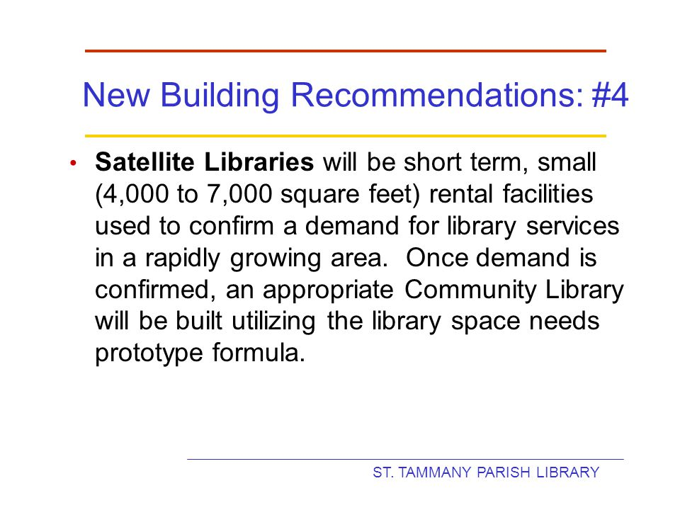ST. TAMMANY PARISH LIBRARY New Building Recommendations: #4 Satellite Libraries will be short term, small (4,000 to 7,000 square feet) rental faciliti