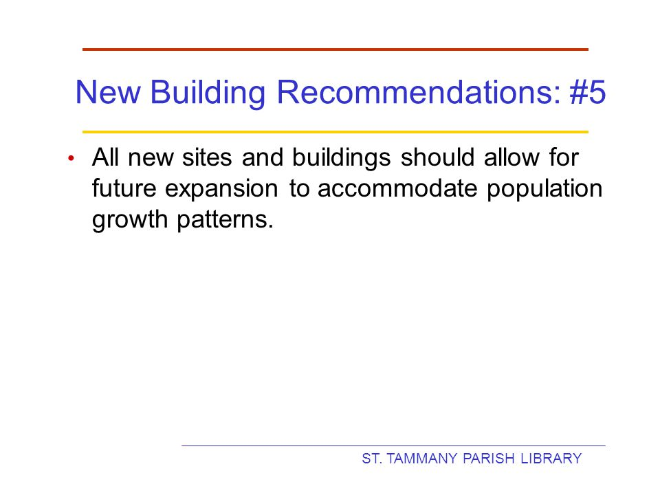 ST. TAMMANY PARISH LIBRARY New Building Recommendations: #5 All new sites and buildings should allow for future expansion to accommodate population gr