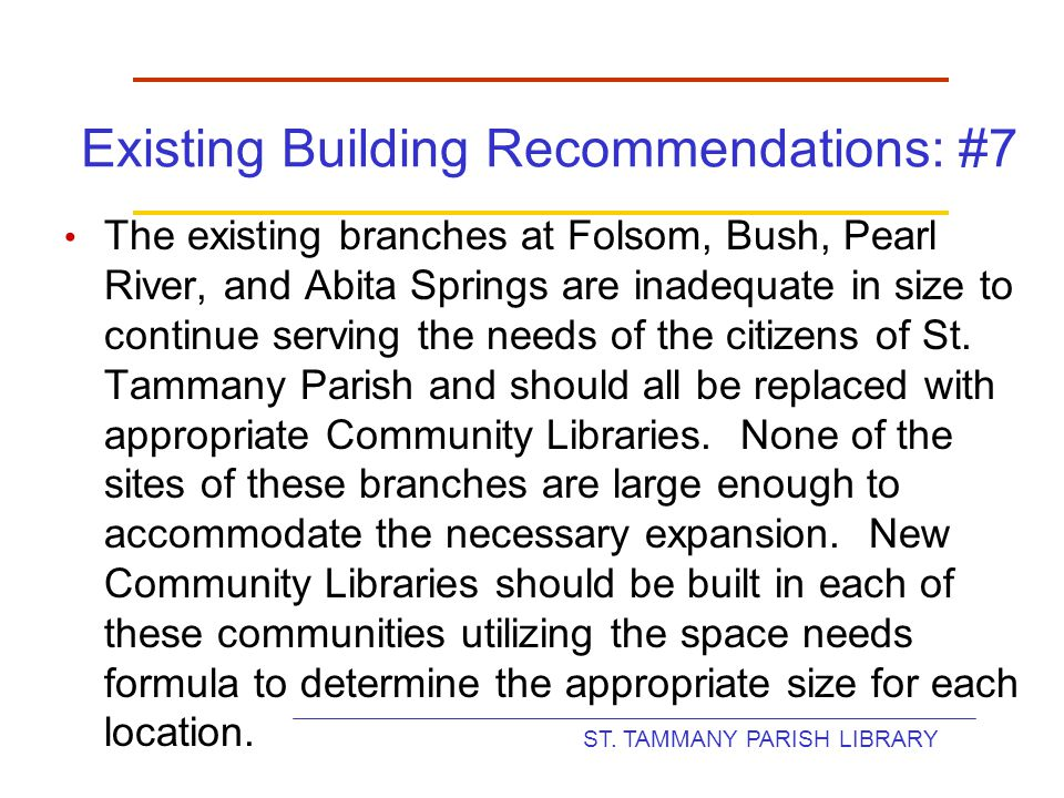 ST. TAMMANY PARISH LIBRARY Existing Building Recommendations: #7 The existing branches at Folsom, Bush, Pearl River, and Abita Springs are inadequate