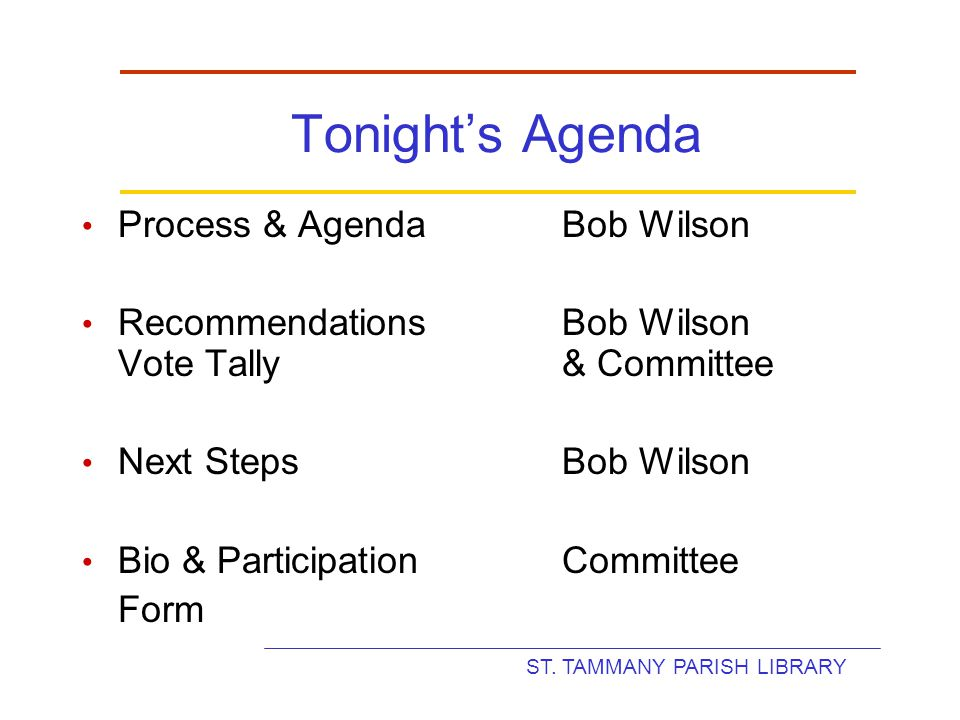 ST. TAMMANY PARISH LIBRARY Tonight's Agenda Process & AgendaBob Wilson RecommendationsBob Wilson Vote Tally& Committee Next StepsBob Wilson Bio & Part
