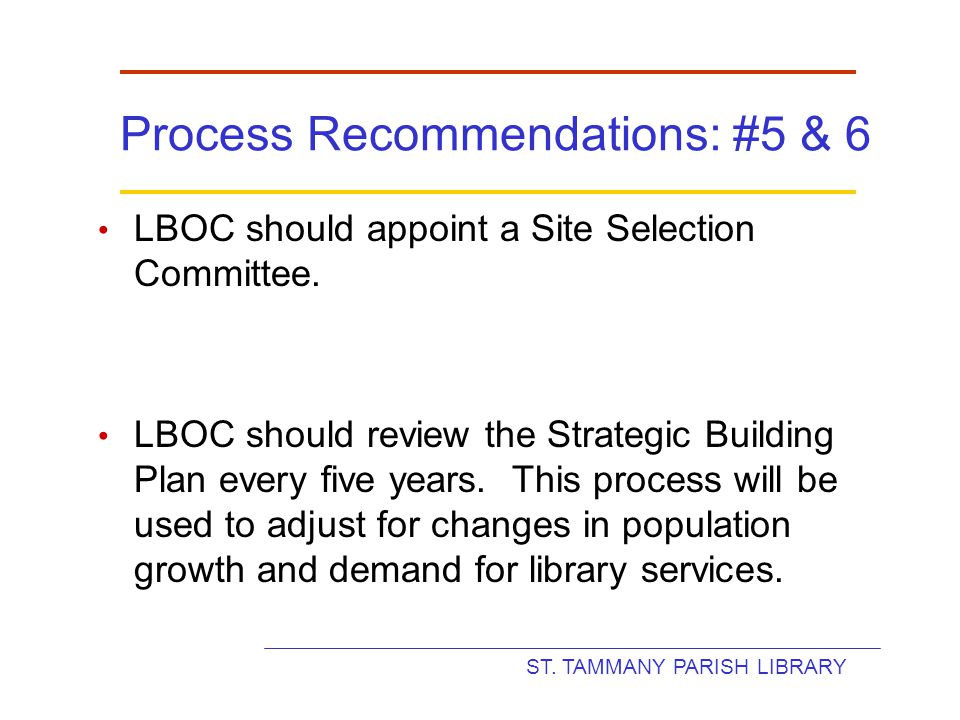 ST. TAMMANY PARISH LIBRARY Process Recommendations: #5 & 6 LBOC should appoint a Site Selection Committee. LBOC should review the Strategic Building P