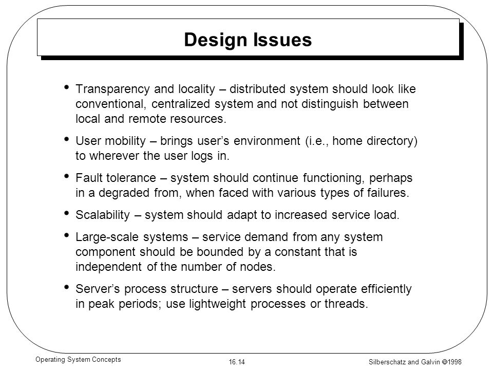 Silberschatz and Galvin  1998 16.14 Operating System Concepts Design Issues Transparency and locality – distributed system should look like conventional, centralized system and not distinguish between local and remote resources.