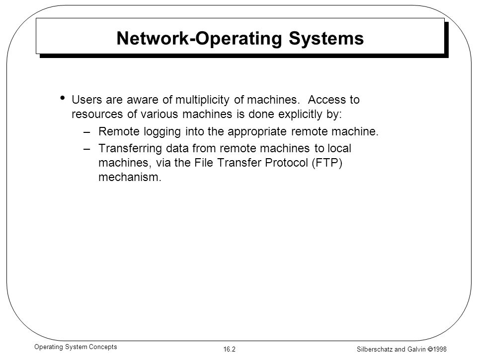 Silberschatz and Galvin  1998 16.2 Operating System Concepts Network-Operating Systems Users are aware of multiplicity of machines.