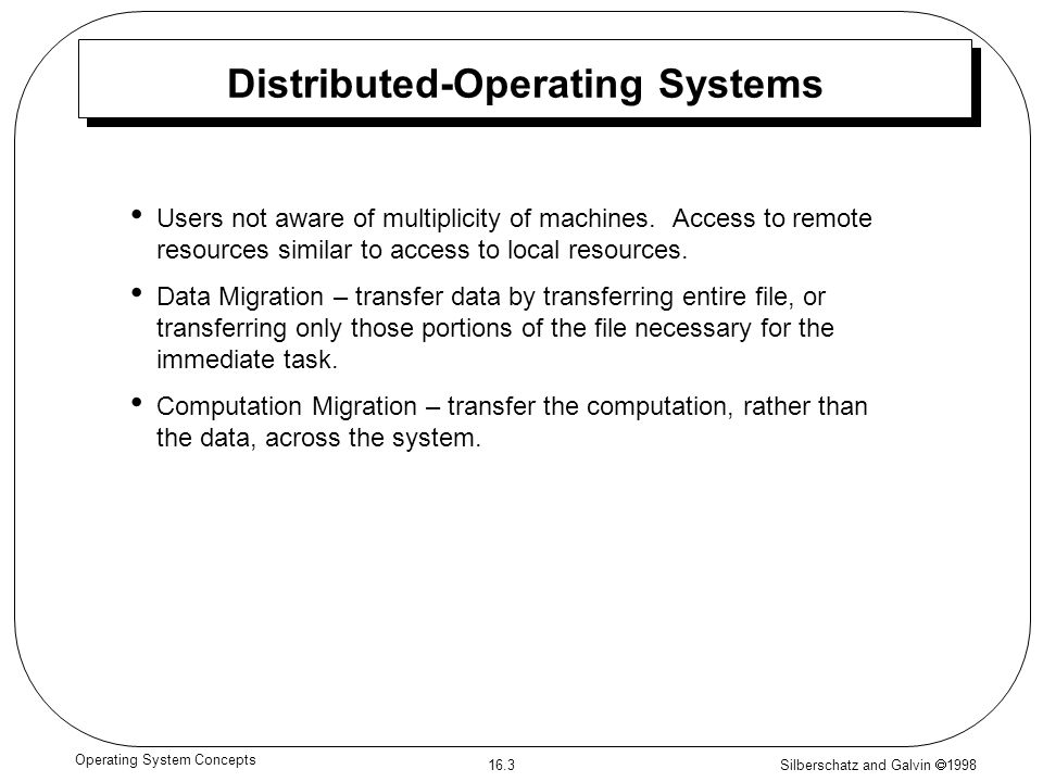 Silberschatz and Galvin  1998 16.3 Operating System Concepts Distributed-Operating Systems Users not aware of multiplicity of machines.
