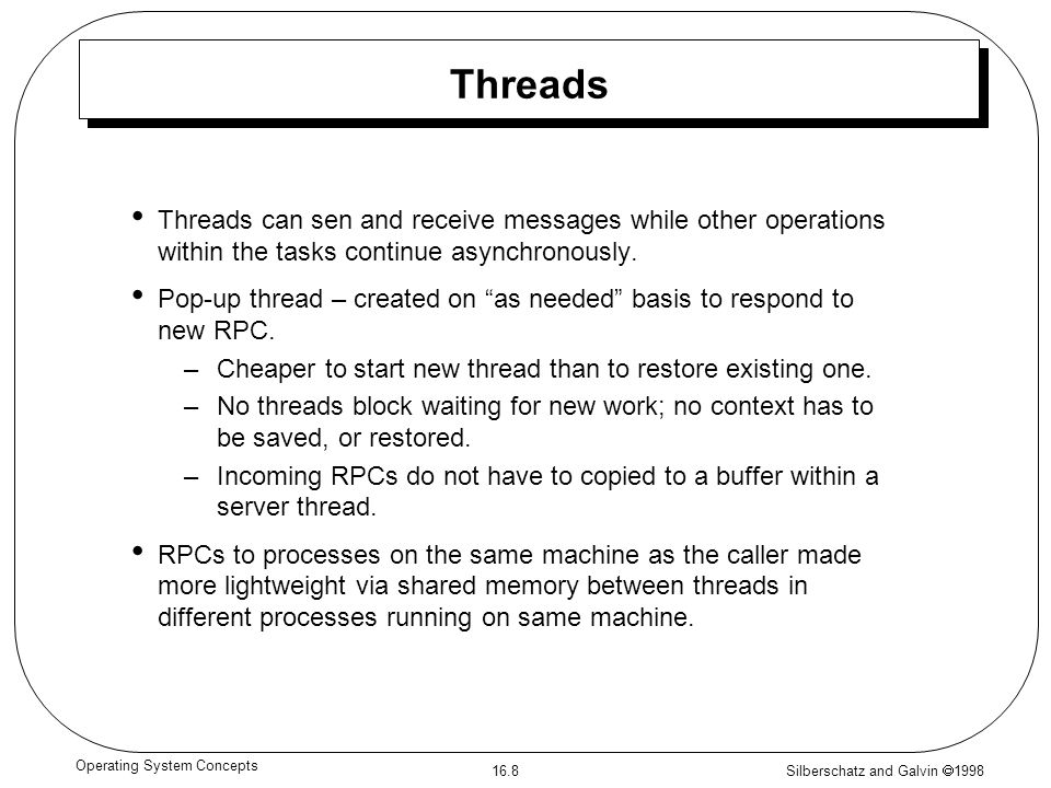 Silberschatz and Galvin  1998 16.8 Operating System Concepts Threads Threads can sen and receive messages while other operations within the tasks continue asynchronously.