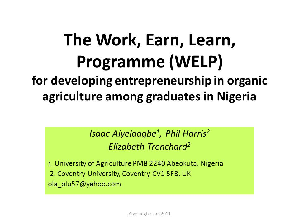 The Work, Earn, Learn, Programme (WELP) for developing entrepreneurship in organic agriculture among graduates in Nigeria Isaac Aiyelaagbe 1, Phil Harris 2 Elizabeth Trenchard 2 1.