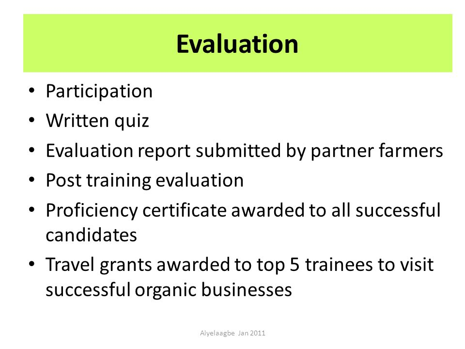 Evaluation Participation Written quiz Evaluation report submitted by partner farmers Post training evaluation Proficiency certificate awarded to all successful candidates Travel grants awarded to top 5 trainees to visit successful organic businesses Aiyelaagbe Jan 2011