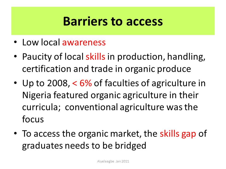 Barriers to access Low local awareness Paucity of local skills in production, handling, certification and trade in organic produce Up to 2008, < 6% of faculties of agriculture in Nigeria featured organic agriculture in their curricula; conventional agriculture was the focus To access the organic market, the skills gap of graduates needs to be bridged Aiyelaagbe Jan 2011