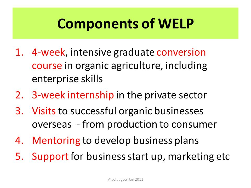 Components of WELP 1.4-week, intensive graduate conversion course in organic agriculture, including enterprise skills 2.3-week internship in the private sector 3.Visits to successful organic businesses overseas - from production to consumer 4.Mentoring to develop business plans 5.Support for business start up, marketing etc Aiyelaagbe Jan 2011