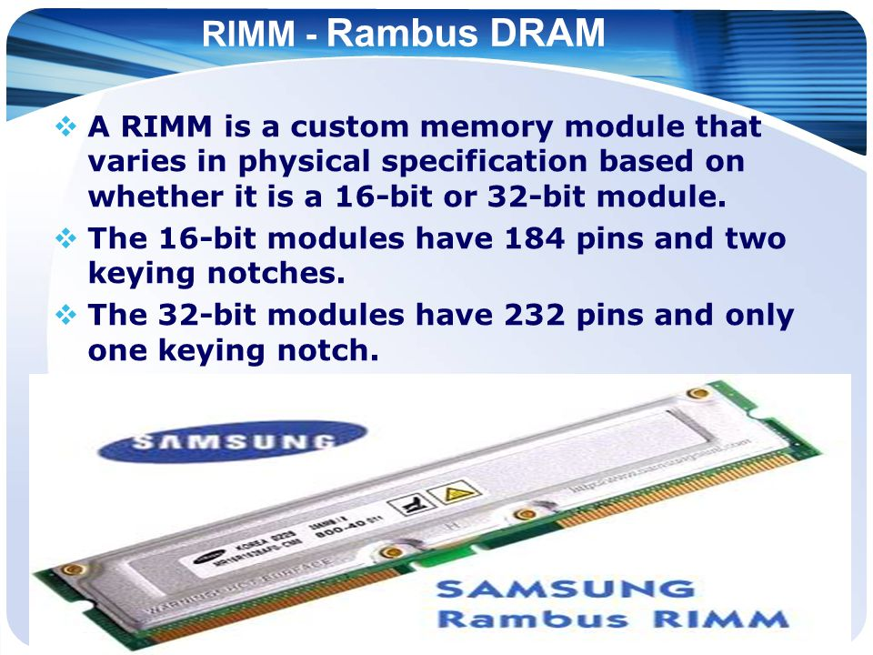 RIMM - Rambus DRAM  A RIMM is a custom memory module that varies in physical specification based on whether it is a 16-bit or 32-bit module.