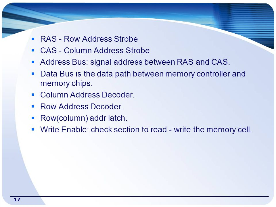 17  RAS - Row Address Strobe  CAS - Column Address Strobe  Address Bus: signal address between RAS and CAS.