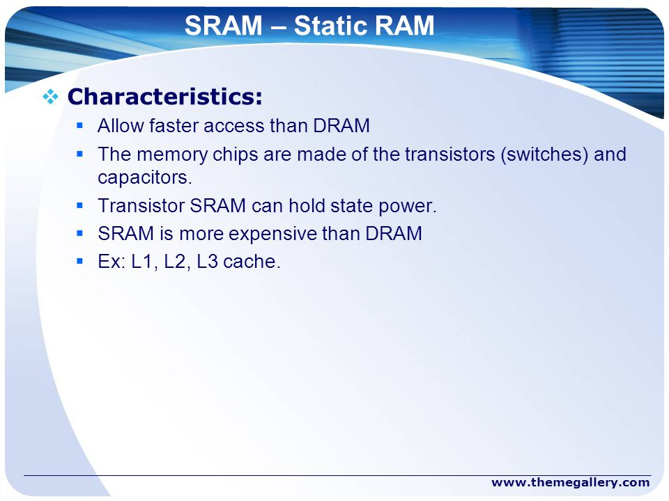 SRAM – Static RAM  Characteristics:  Allow faster access than DRAM  The memory chips are made of the transistors (switches) and capacitors.