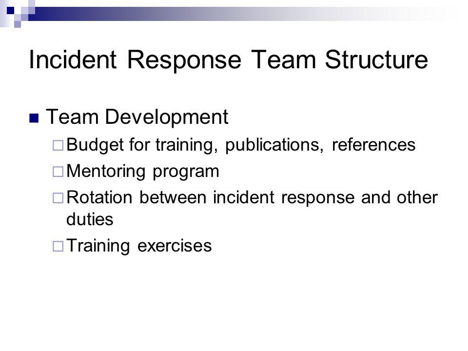 Incident Response Team Structure Team Development  Budget for training, publications, references  Mentoring program  Rotation between incident resp