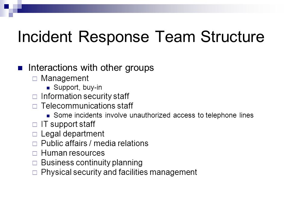Incident Response Team Structure Interactions with other groups  Management Support, buy-in  Information security staff  Telecommunications staff Some incidents involve unauthorized access to telephone lines  IT support staff  Legal department  Public affairs / media relations  Human resources  Business continuity planning  Physical security and facilities management