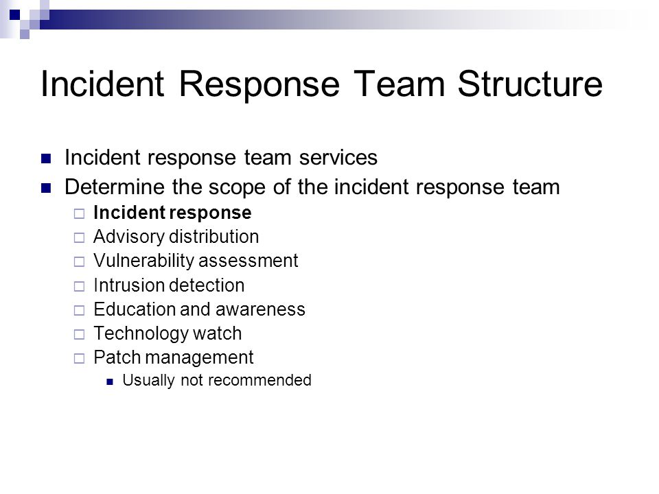 Incident Response Team Structure Incident response team services Determine the scope of the incident response team  Incident response  Advisory distribution  Vulnerability assessment  Intrusion detection  Education and awareness  Technology watch  Patch management Usually not recommended
