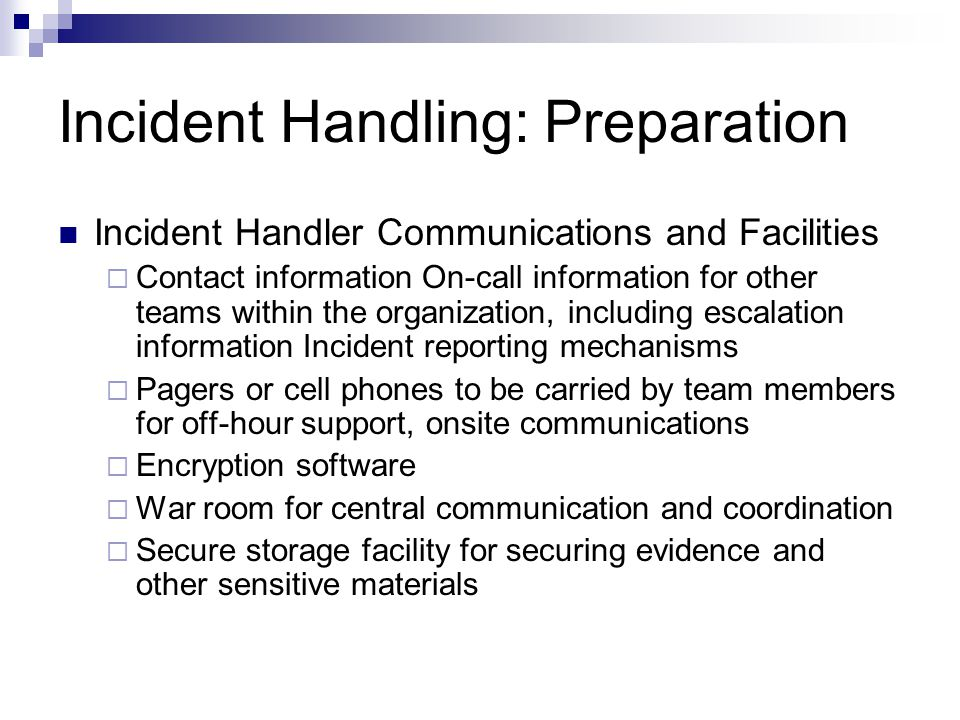 Incident Handling: Preparation Incident Handler Communications and Facilities  Contact information On-call information for other teams within the organization, including escalation information Incident reporting mechanisms  Pagers or cell phones to be carried by team members for off-hour support, onsite communications  Encryption software  War room for central communication and coordination  Secure storage facility for securing evidence and other sensitive materials