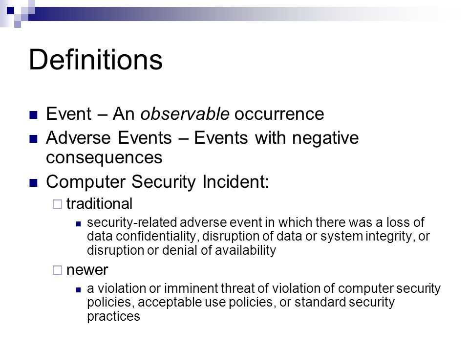 Definitions Event – An observable occurrence Adverse Events – Events with negative consequences Computer Security Incident:  traditional security-related adverse event in which there was a loss of data confidentiality, disruption of data or system integrity, or disruption or denial of availability  newer a violation or imminent threat of violation of computer security policies, acceptable use policies, or standard security practices