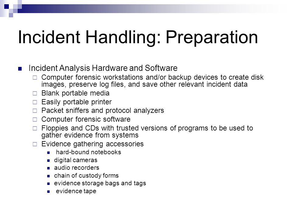 Incident Handling: Preparation Incident Analysis Hardware and Software  Computer forensic workstations and/or backup devices to create disk images, preserve log files, and save other relevant incident data  Blank portable media  Easily portable printer  Packet sniffers and protocol analyzers  Computer forensic software  Floppies and CDs with trusted versions of programs to be used to gather evidence from systems  Evidence gathering accessories hard-bound notebooks digital cameras audio recorders chain of custody forms evidence storage bags and tags evidence tape