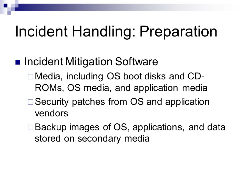 Incident Handling: Preparation Incident Mitigation Software  Media, including OS boot disks and CD- ROMs, OS media, and application media  Security patches from OS and application vendors  Backup images of OS, applications, and data stored on secondary media