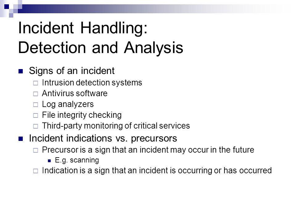 Incident Handling: Detection and Analysis Signs of an incident  Intrusion detection systems  Antivirus software  Log analyzers  File integrity che