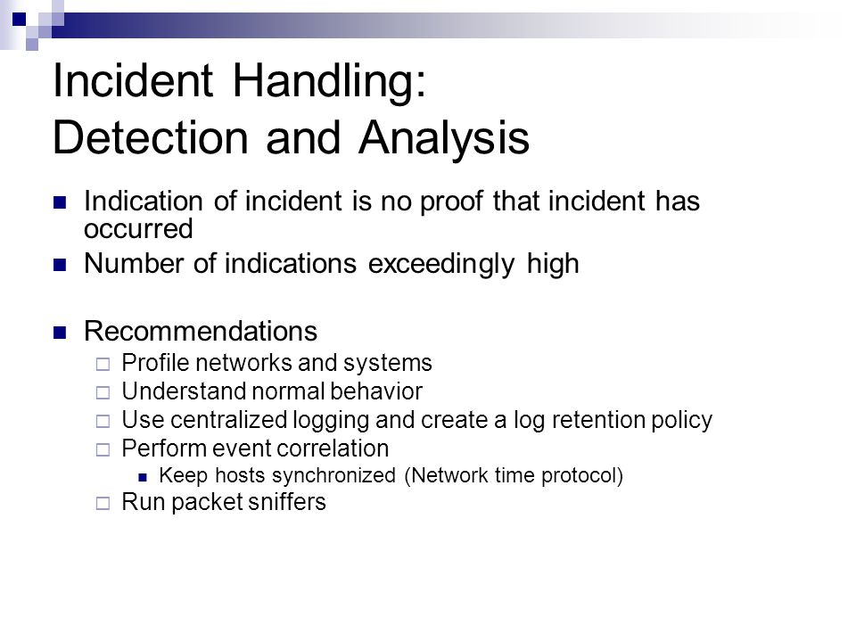 Incident Handling: Detection and Analysis Indication of incident is no proof that incident has occurred Number of indications exceedingly high Recommendations  Profile networks and systems  Understand normal behavior  Use centralized logging and create a log retention policy  Perform event correlation Keep hosts synchronized (Network time protocol)  Run packet sniffers