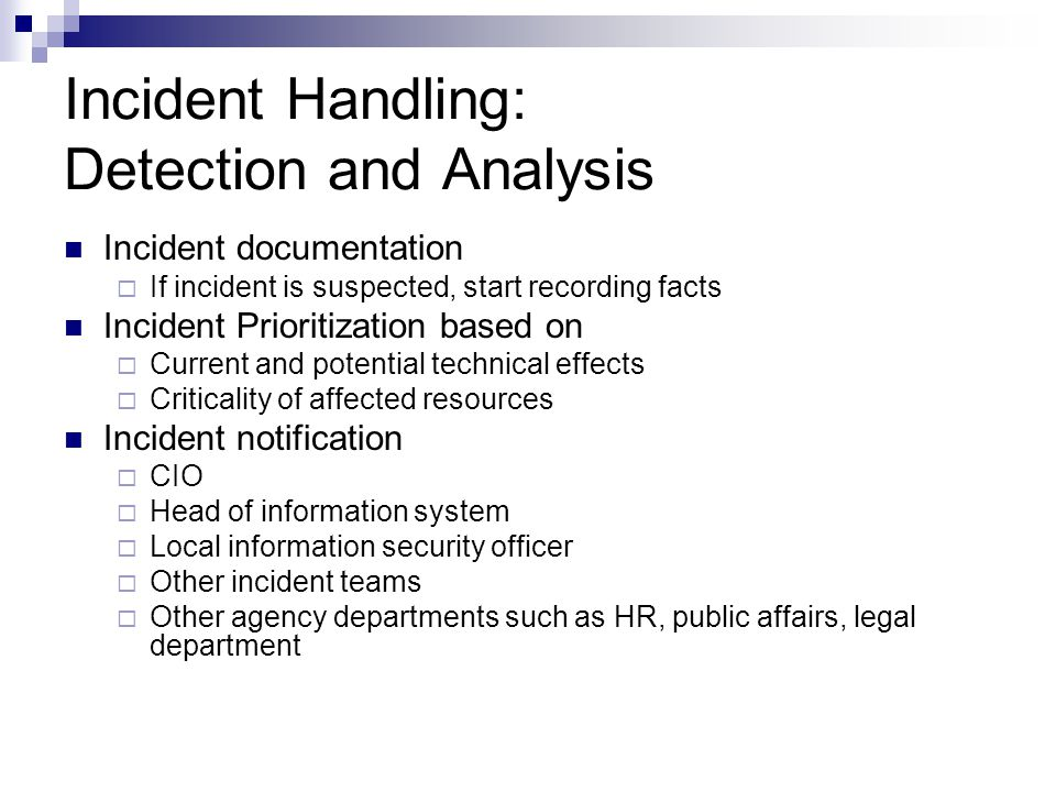 Incident Handling: Detection and Analysis Incident documentation  If incident is suspected, start recording facts Incident Prioritization based on  Current and potential technical effects  Criticality of affected resources Incident notification  CIO  Head of information system  Local information security officer  Other incident teams  Other agency departments such as HR, public affairs, legal department