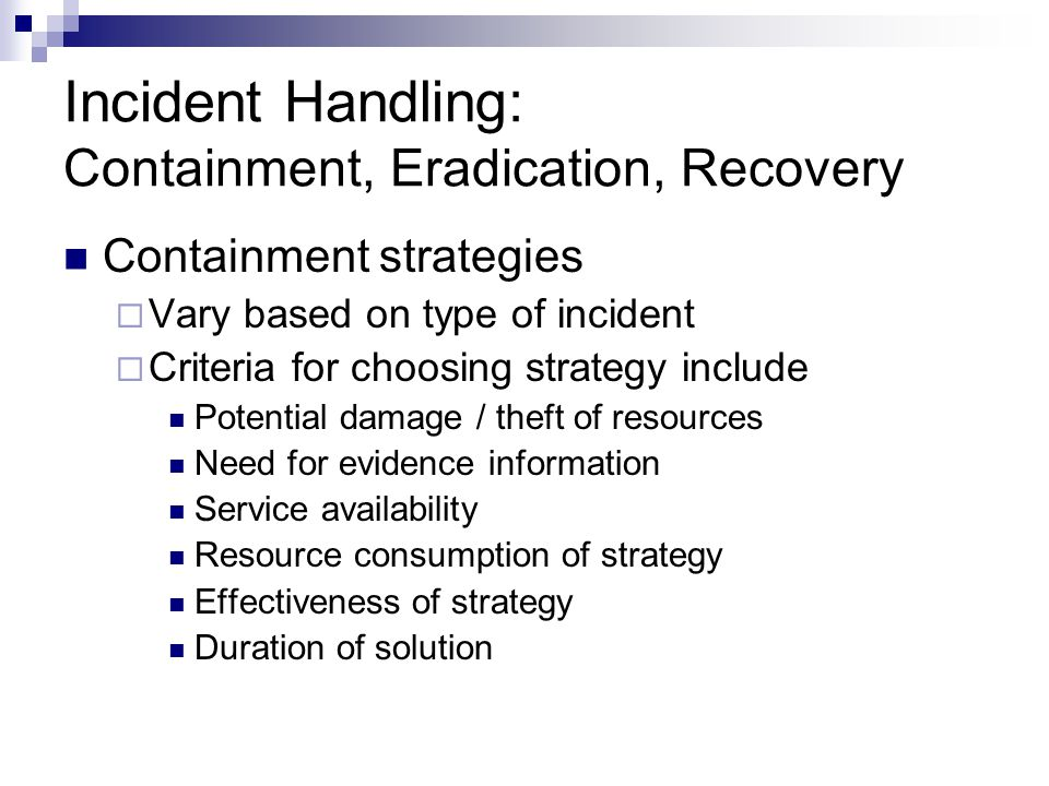 Incident Handling: Containment, Eradication, Recovery Containment strategies  Vary based on type of incident  Criteria for choosing strategy include