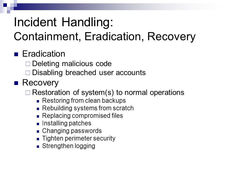 Incident Handling: Containment, Eradication, Recovery Eradication  Deleting malicious code  Disabling breached user accounts Recovery  Restoration