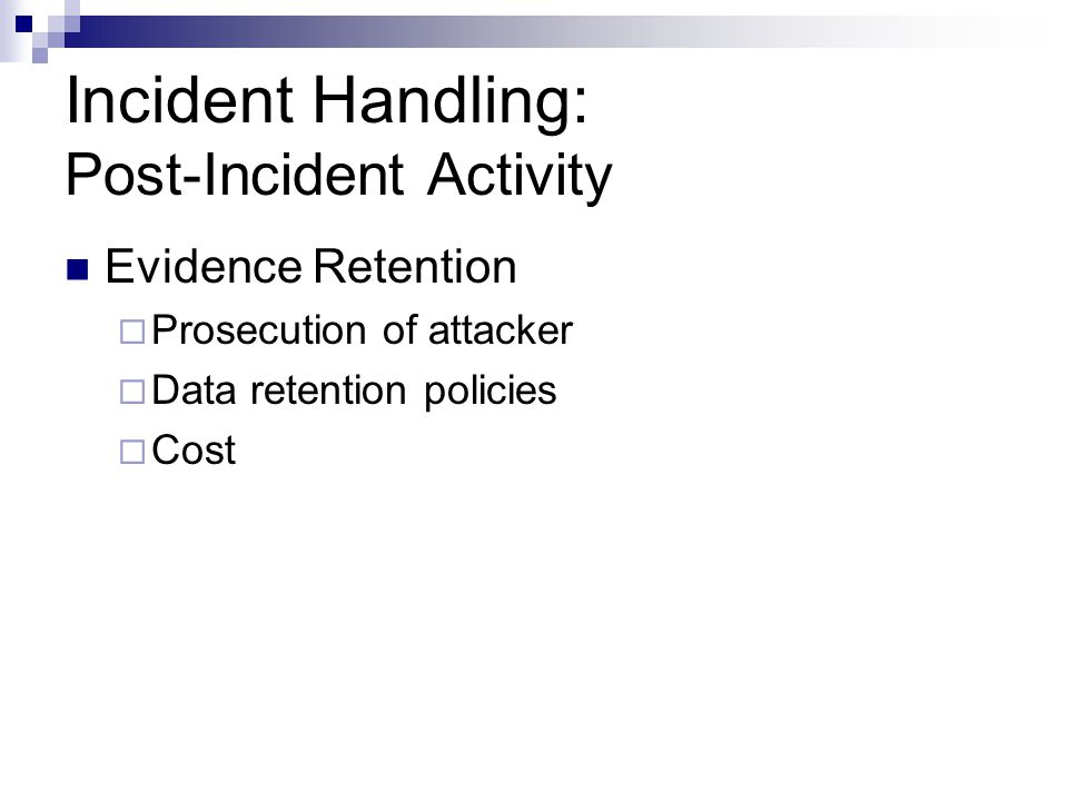 Incident Handling: Post-Incident Activity Evidence Retention  Prosecution of attacker  Data retention policies  Cost