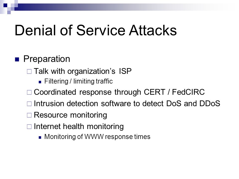 Denial of Service Attacks Preparation  Talk with organization's ISP Filtering / limiting traffic  Coordinated response through CERT / FedCIRC  Intrusion detection software to detect DoS and DDoS  Resource monitoring  Internet health monitoring Monitoring of WWW response times