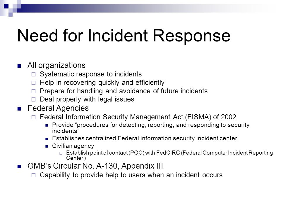 Need for Incident Response All organizations  Systematic response to incidents  Help in recovering quickly and efficiently  Prepare for handling and avoidance of future incidents  Deal properly with legal issues Federal Agencies  Federal Information Security Management Act (FISMA) of 2002 Provide procedures for detecting, reporting, and responding to security incidents Establishes centralized Federal information security incident center.