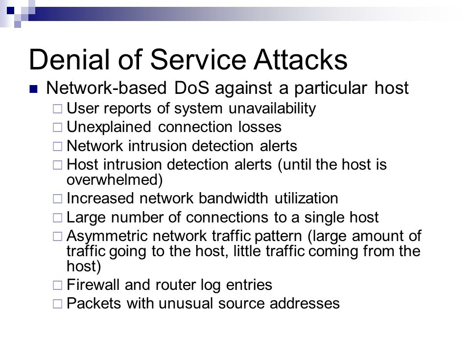Denial of Service Attacks Network-based DoS against a particular host  User reports of system unavailability  Unexplained connection losses  Network intrusion detection alerts  Host intrusion detection alerts (until the host is overwhelmed)  Increased network bandwidth utilization  Large number of connections to a single host  Asymmetric network traffic pattern (large amount of traffic going to the host, little traffic coming from the host)  Firewall and router log entries  Packets with unusual source addresses