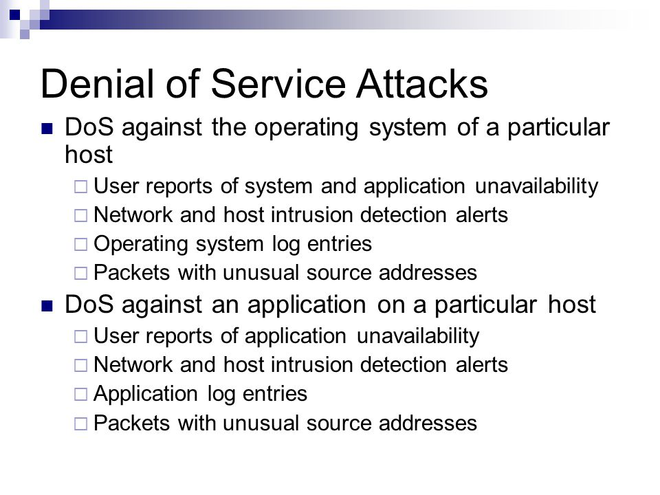 Denial of Service Attacks DoS against the operating system of a particular host  User reports of system and application unavailability  Network and host intrusion detection alerts  Operating system log entries  Packets with unusual source addresses DoS against an application on a particular host  User reports of application unavailability  Network and host intrusion detection alerts  Application log entries  Packets with unusual source addresses