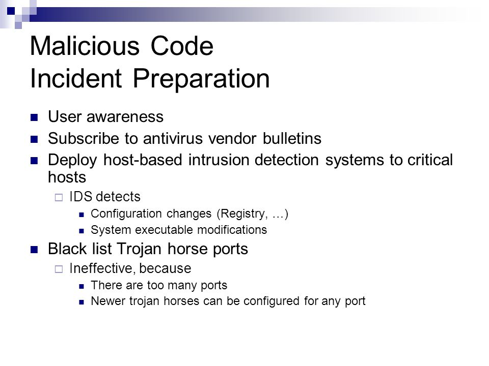 Malicious Code Incident Preparation User awareness Subscribe to antivirus vendor bulletins Deploy host-based intrusion detection systems to critical h