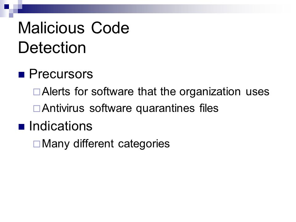 Malicious Code Detection Precursors  Alerts for software that the organization uses  Antivirus software quarantines files Indications  Many differe