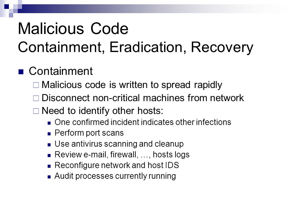 Malicious Code Containment, Eradication, Recovery Containment  Malicious code is written to spread rapidly  Disconnect non-critical machines from network  Need to identify other hosts: One confirmed incident indicates other infections Perform port scans Use antivirus scanning and cleanup Review e-mail, firewall, …, hosts logs Reconfigure network and host IDS Audit processes currently running