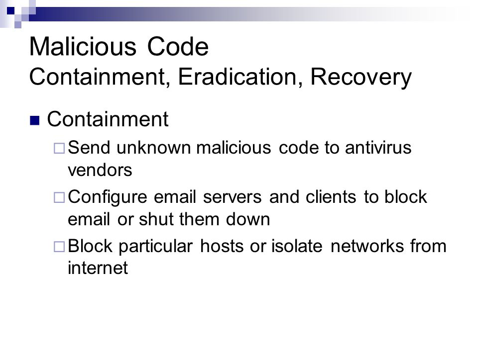 Malicious Code Containment, Eradication, Recovery Containment  Send unknown malicious code to antivirus vendors  Configure email servers and clients