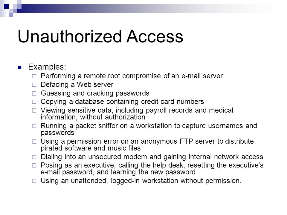 Unauthorized Access Examples:  Performing a remote root compromise of an e-mail server  Defacing a Web server  Guessing and cracking passwords  Copying a database containing credit card numbers  Viewing sensitive data, including payroll records and medical information, without authorization  Running a packet sniffer on a workstation to capture usernames and passwords  Using a permission error on an anonymous FTP server to distribute pirated software and music files  Dialing into an unsecured modem and gaining internal network access  Posing as an executive, calling the help desk, resetting the executive's e-mail password, and learning the new password  Using an unattended, logged-in workstation without permission.