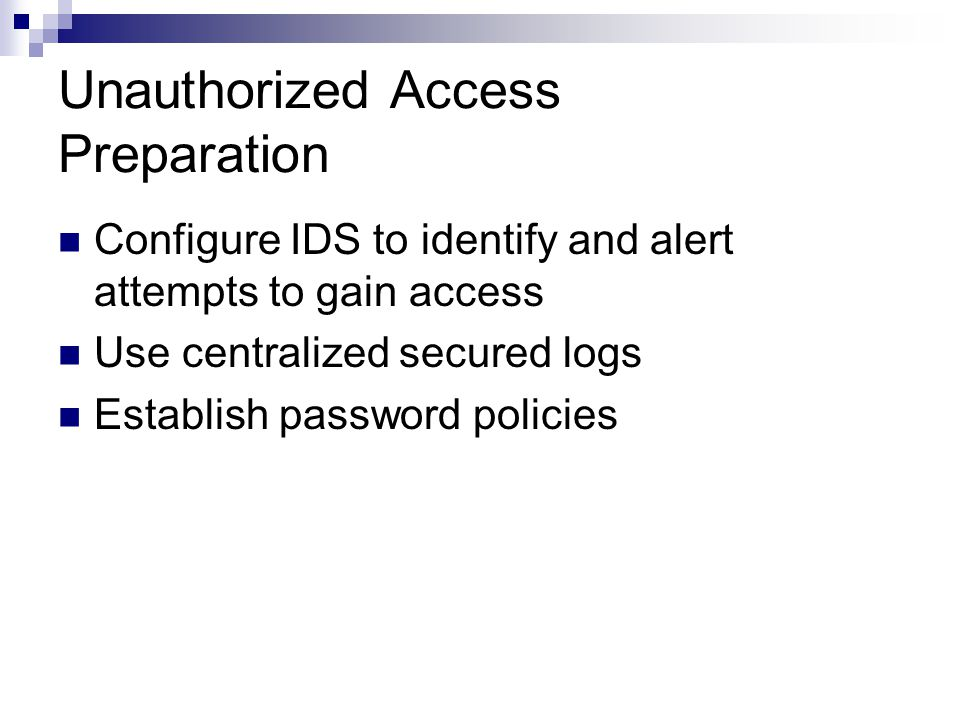Unauthorized Access Preparation Configure IDS to identify and alert attempts to gain access Use centralized secured logs Establish password policies