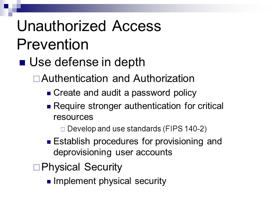 Unauthorized Access Prevention Use defense in depth  Authentication and Authorization Create and audit a password policy Require stronger authentication for critical resources  Develop and use standards (FIPS 140-2) Establish procedures for provisioning and deprovisioning user accounts  Physical Security Implement physical security